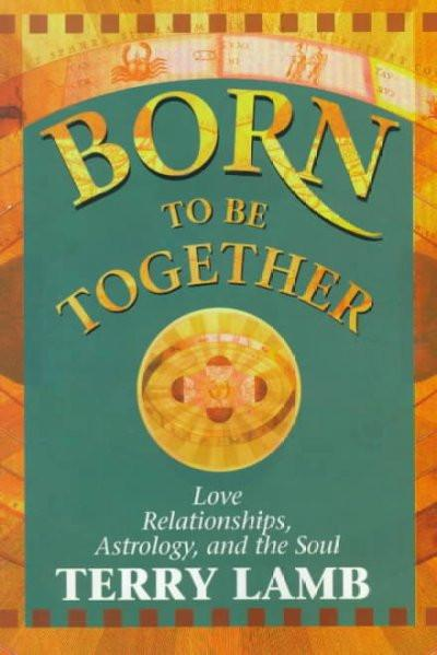 Born to Be Together : Love Relationships, Astrology, and the Soul
