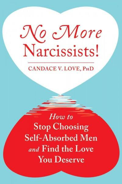 No More Narcissists! : How to Stop Choosing Self-Absorbed Men and Find the Love You Deserve