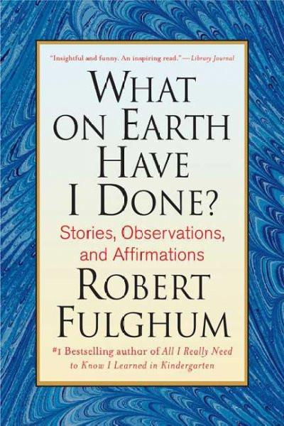 What on Earth Have I Done? : Stories, Observations, and Affirmations