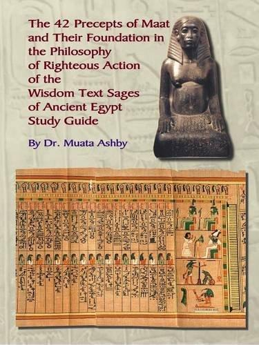 Forty Two Precepts of Maat, the Philosophy of Righteous Action And the Ancient Egyptian Wisdom Texts