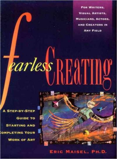 Fearless Creating : A Step-By-Step Guide to Starting and Completing Your Work of Art