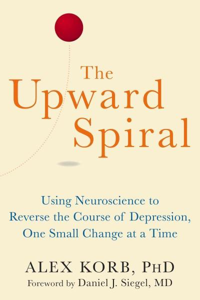 Upward Spiral : Using Neuroscience to Reverse the Course of Depression, One Small Change at a Time