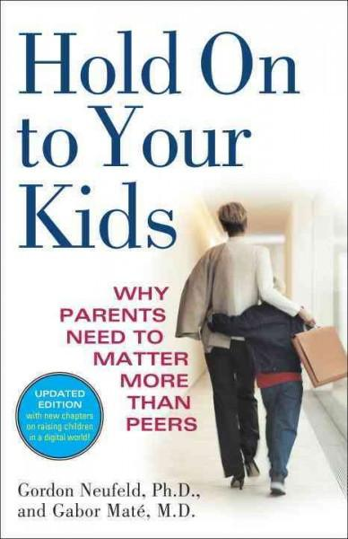 Hold on to Your Kids : Why Parents Need to Matter More Than Peers