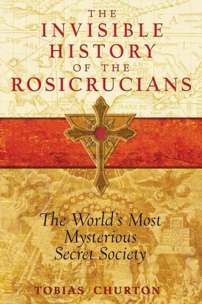 Invisible History of the Rosicrucians : The World's Most Mysterious Secret Society