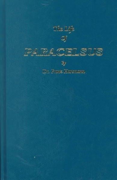 Life of Philippus Theophrastus, Bombast of Hohenheim Known by the Name of Paracelsus and the Substance of His Teachings Concerning Cosmology, anth