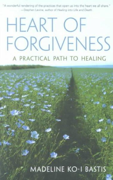 Heart of Forgiveness : A Practical Path to Healing