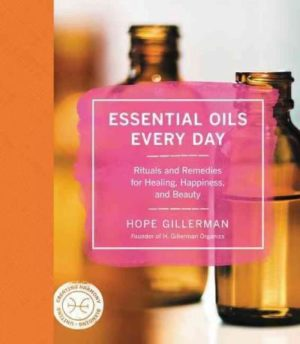 Essential Oils Every Day : Rituals and Remedies for Healing, Happiness, and Beauty