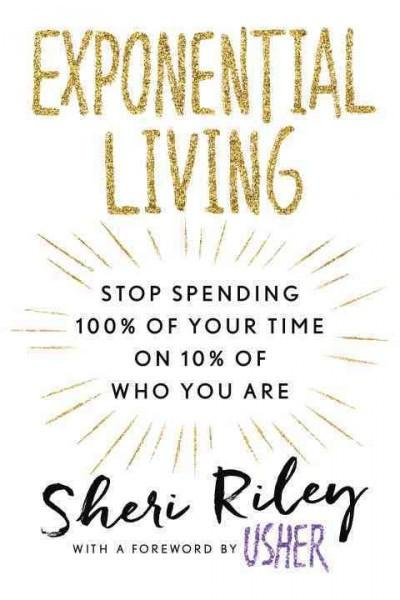 Exponential Living : Stop Spending 100% of Your Time on 10% of Who You Are