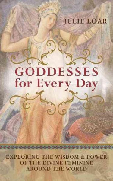 Goddesses for Every Day : Exploring the Wisdom & Power of the Divine Feminine Around the World