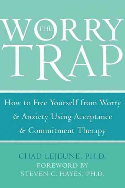 Worry Trap : How to Free Yourself from Worry & Anxiety Using Acceptance & Commitment