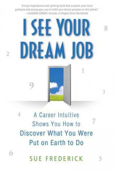 I See Your Dream Job : A Career Intuitive Shows You How to Discover What You Were Put on Earth to Do