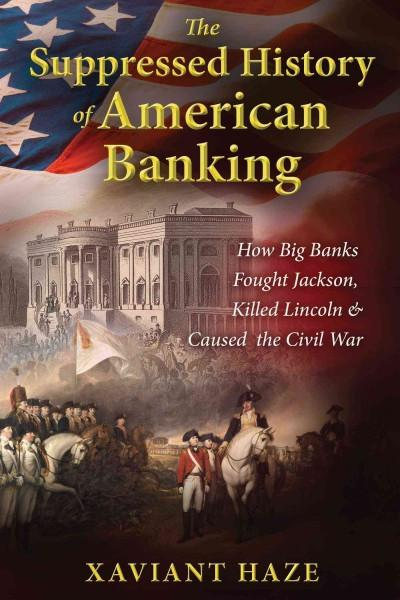 Suppressed History of American Banking : How Big Banks Fought Jackson, Killed Lincoln, and Caused the Civil War