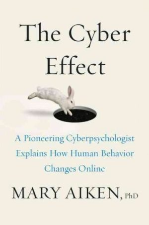 Cyber Effect : A Pioneering Cyberpsychologist Explains How Human Behavior Changes Online