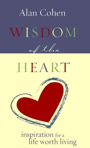 Wisdom of the Heart : Inspirations for a Life Worth Living