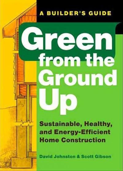 Green from the Ground Up : Sustainable, Healthy, and Energy-Efficient Home Construction