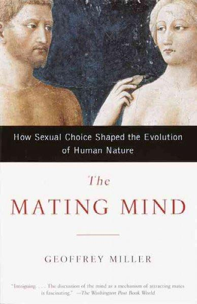 Mating Mind : How Sexual Choice Shaped the Evolution of Human Nature