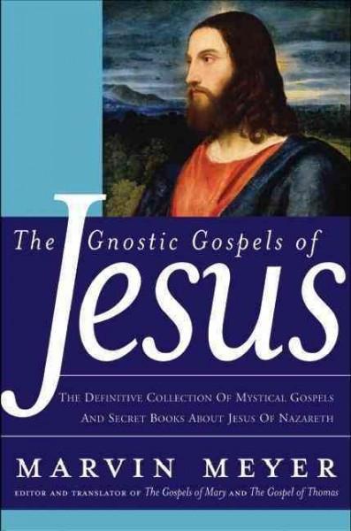 Gnostic Gospels Of Jesus : The Definitive collection of Mystical Gospels and Secret Books about Jesus of Nazareth