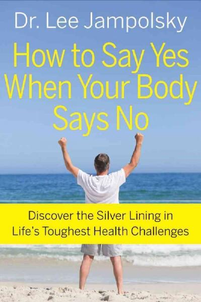 How to Say Yes When Your Body Says No : Discover the Silver Lining in Life's Toughest Health Challenges