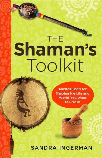 Shaman's Toolkit : Ancient Tools for Shaping the Life and World You Want to Live in