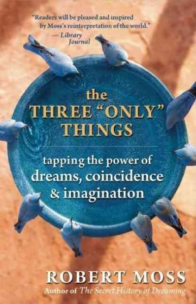"""Three """"Only"""" Things : Tapping the Power of Dreams, Coincidence, & Imagination"""