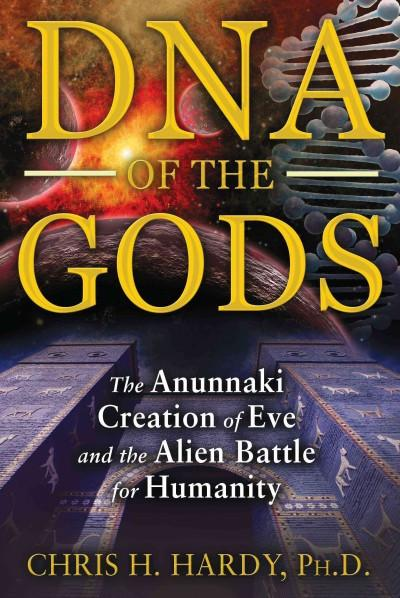 DNA of the Gods : The Anunnaki Creation of Eve and the Alien Battle for Humanity