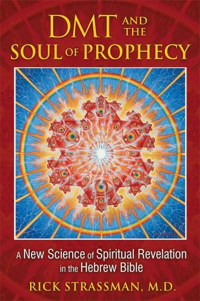 DMT and the Soul of Prophecy : A New Science of Spiritual Revelation in the Hebrew Bible