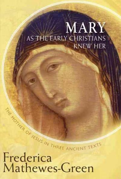 Mary As the Early Christians Knew Her : The Mother of Jesus in Three Ancient Texts
