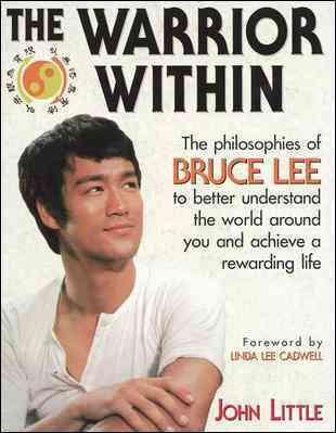 Warrior Within : The Philosophies of Bruce Lee to Better Understand the World Around You and Achieve a Rewarding Life