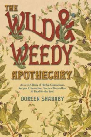 Wild & Weedy Apothecary : An A to Z Book of Herbal Concoctions, Recipes & Remedies, Practical Know-How & Food for the Soul