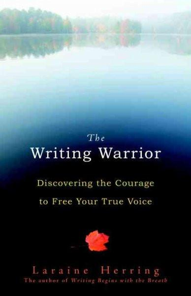 Writing Warrior : Discovering the Courage to Free Your True Voice