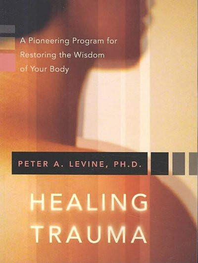 Healing Trauma : A Pioneering Program for Restoring the Wisdom of Your Body