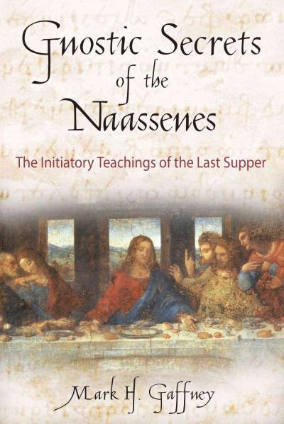 Gnostic Secrets of the Naassenes : The Initiatory Teachings of the Last Supper