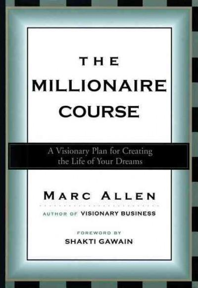 Millionaire Course : A Visionary Plan for Creating the Life of Your Dreams