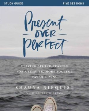 Present over Perfect : Leaving Behind Frantic for a Simpler, More Soulful Way of Living, Five Sessions