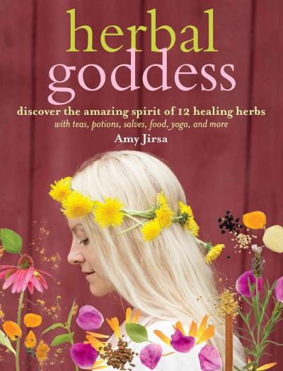 Herbal Goddess : Discover the Amazing Spirit of 12 Healing Herbs With Teas, Potions, Salves, Food, Yoga, and More
