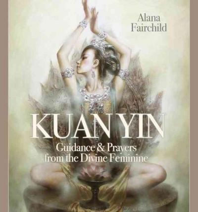 Wisdom of Kuan Yin : An Oracle Book of Guidance & Prayers from the Divine Feminine