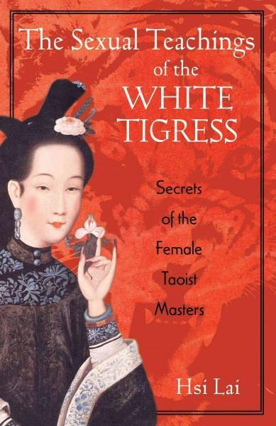Sexual Teachings of the White Tigress : Secrets of the Female Taoist Masters