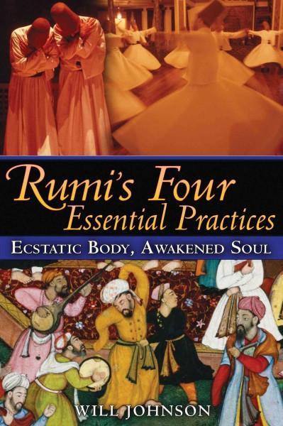 Rumi's Four Essential Practices : Ecstatic Body, Awakened Soul
