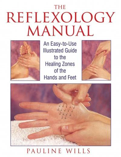 Reflexology Manual : An Easy-To-Use Illustrated Guide to the Healing Zones of the Hands and Feet
