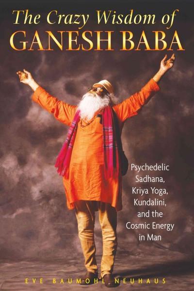 Crazy Wisdom of Ganesh Baba : Psychedelic Sadhana, Kriya Yoga, Kundalini, and the Cosmic Energy in Man