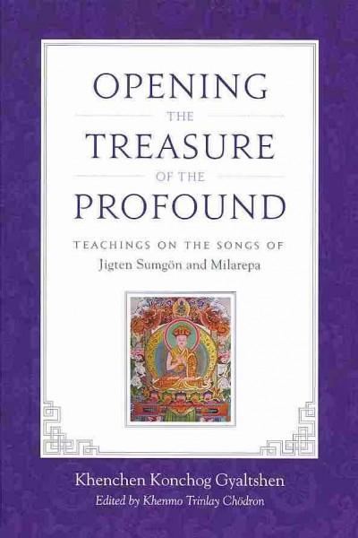 Opening the Treasure of the Profound : Teachings on the Songs of Jigten Sumgon and Milarepa