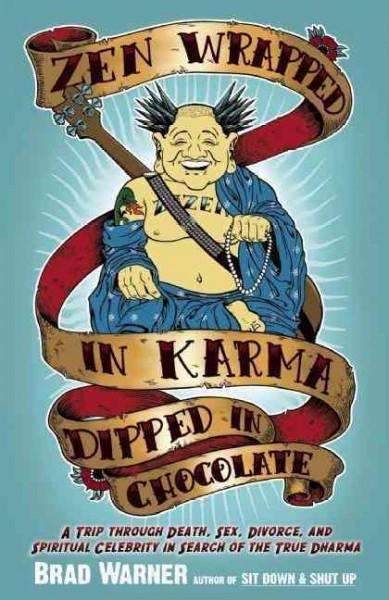 Zen Wrapped in Karma Dipped in Chocolate : A Trip Through Death, Sex, Divorce, and Spiritual Celebrity in Search of the True Dharma