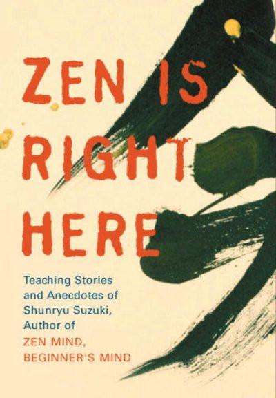 Zen Is Right Here : Teaching Stories and Anecdoted of Shunryu Suzuki