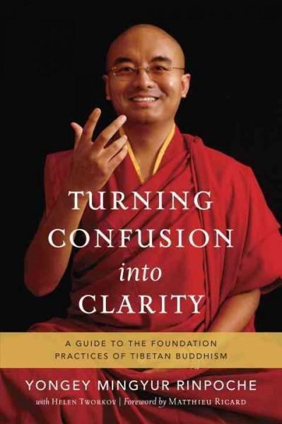 Turning Confusion into Clarity : A Guide to the Foundation Practices of Tibetan Buddhism