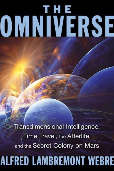 Omniverse : Transdimensional Intelligence, Time Travel, the Afterlife, and the Secret Colony on Mars