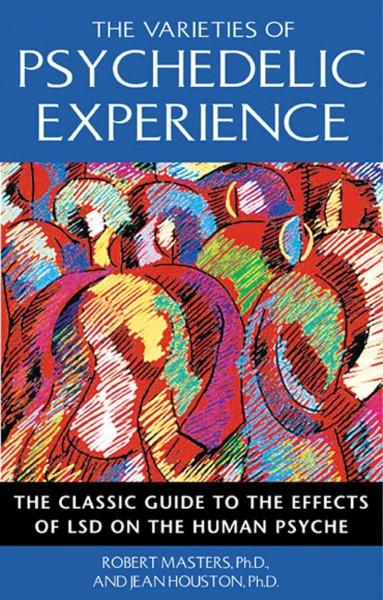 Varieties of Psychedelic Experience : The Classic Guide to the Effects of Lsd on the Human Psyche