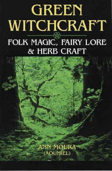 Green Witchcraft : Folk Magic, Fairy Lore & Herb Craft