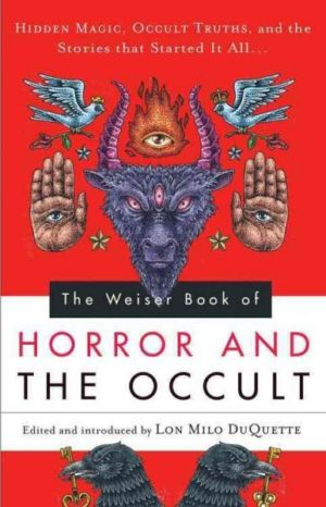 Weiser Book of Horror and the Occult : Hidden Magic, Occult Truths, and the Stories That Started It All
