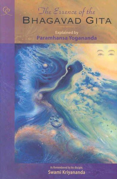 Essence of the Bhagavad Gita : Explained by Paramhansa Yogananda, As Remembered by His Disciple, Swami Kriyananda
