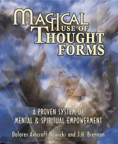 Magical Use of Thought Forms : A Proven System of Mental & Spiritual Empowerment